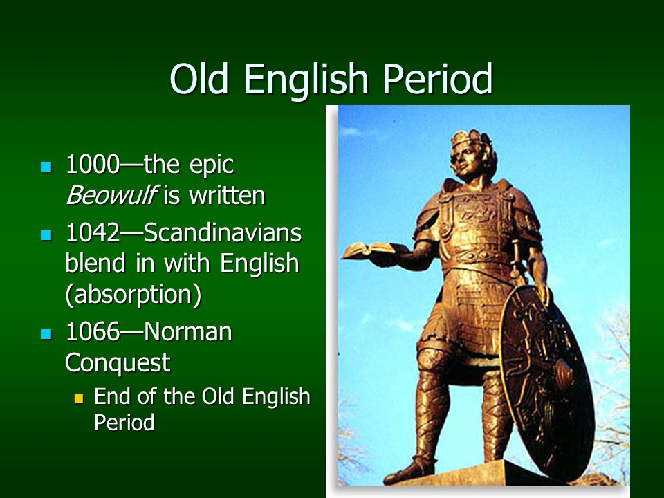 Old English Period 1000—the epic Beowulf is written 1000—the epic Beowulf is written 1042—Scandinavians blend in with English (absorption) 1042—Scandinavians blend in with English (absorption) 1066—Norman Conquest 1066—Norman Conquest End of the Old English Period End of the Old English Period