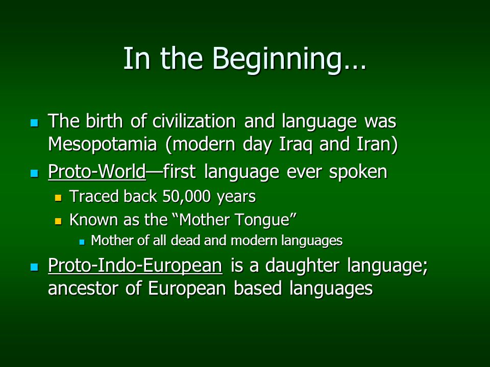 In the Beginning… The birth of civilization and language was Mesopotamia (modern day Iraq and Iran) The birth of civilization and language was Mesopotamia (modern day Iraq and Iran) Proto-World—first language ever spoken Proto-World—first language ever spoken Traced back 50,000 years Traced back 50,000 years Known as the Mother Tongue Known as the Mother Tongue Mother of all dead and modern languages Mother of all dead and modern languages Proto-Indo-European is a daughter language; ancestor of European based languages Proto-Indo-European is a daughter language; ancestor of European based languages