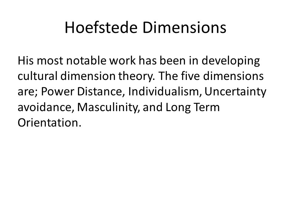 Hoefstede Dimensions His most notable work has been in developing cultural dimension theory.