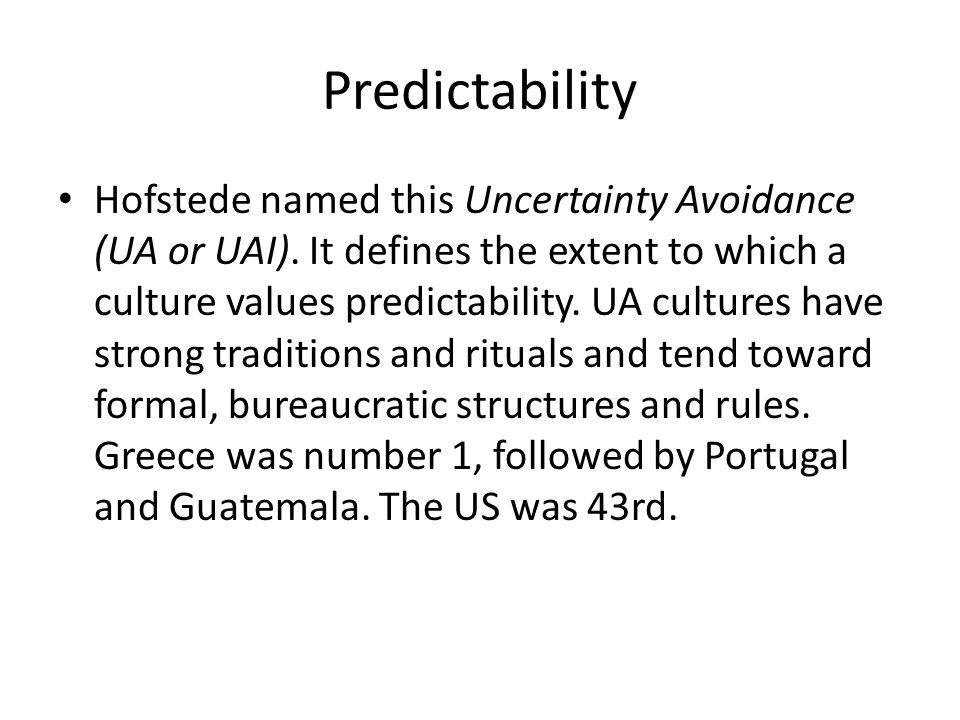 Predictability Hofstede named this Uncertainty Avoidance (UA or UAI).