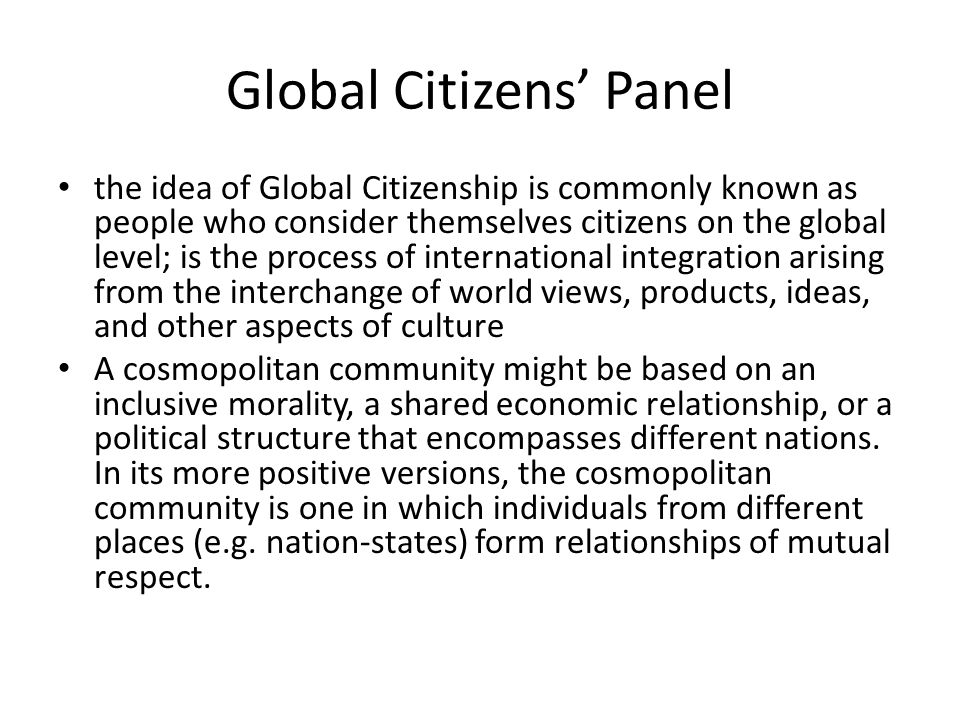Global Citizens' Panel the idea of Global Citizenship is commonly known as people who consider themselves citizens on the global level; is the process of international integration arising from the interchange of world views, products, ideas, and other aspects of culture A cosmopolitan community might be based on an inclusive morality, a shared economic relationship, or a political structure that encompasses different nations.