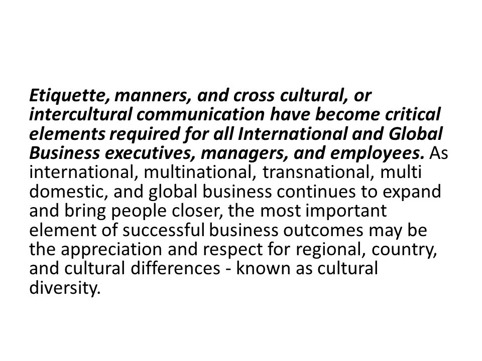 Etiquette, manners, and cross cultural, or intercultural communication have become critical elements required for all International and Global Business executives, managers, and employees.