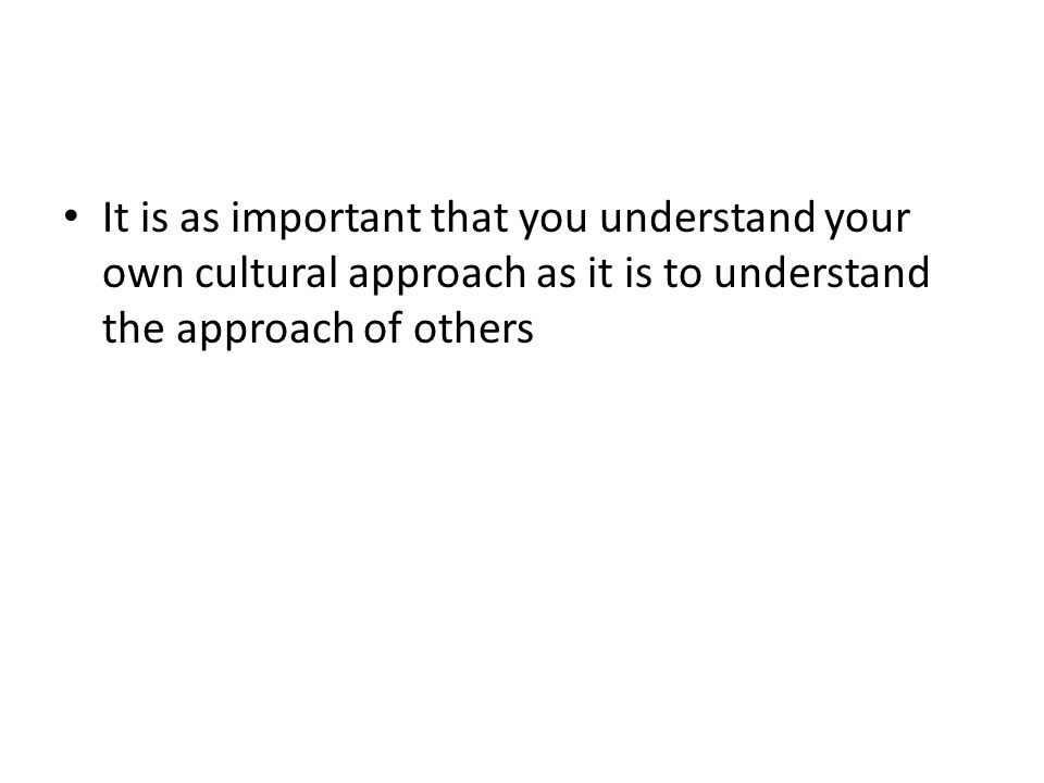 It is as important that you understand your own cultural approach as it is to understand the approach of others