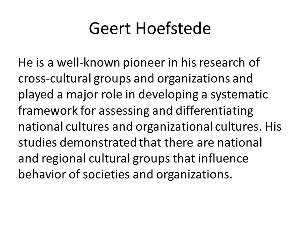 Geert Hoefstede He is a well-known pioneer in his research of cross-cultural groups and organizations and played a major role in developing a systematic framework for assessing and differentiating national cultures and organizational cultures.