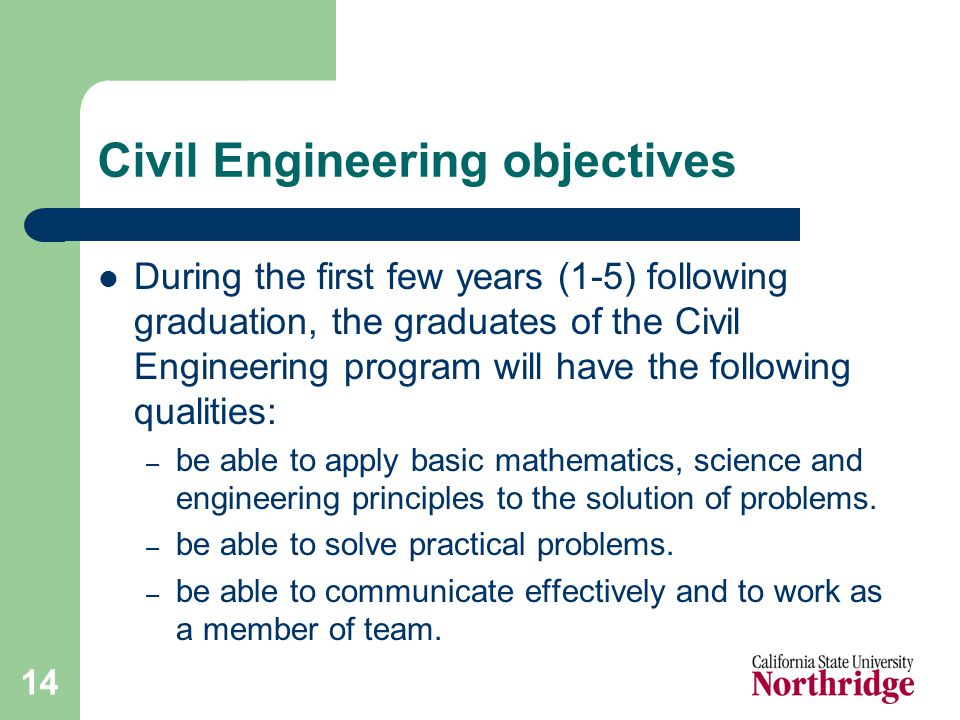 14 Civil Engineering objectives During the first few years (1-5) following graduation, the graduates of the Civil Engineering program will have the following qualities: – be able to apply basic mathematics, science and engineering principles to the solution of problems.