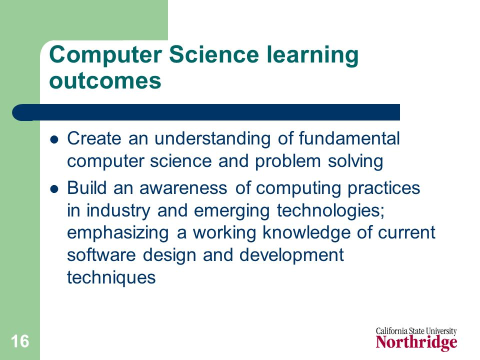 16 Computer Science learning outcomes Create an understanding of fundamental computer science and problem solving Build an awareness of computing practices in industry and emerging technologies; emphasizing a working knowledge of current software design and development techniques