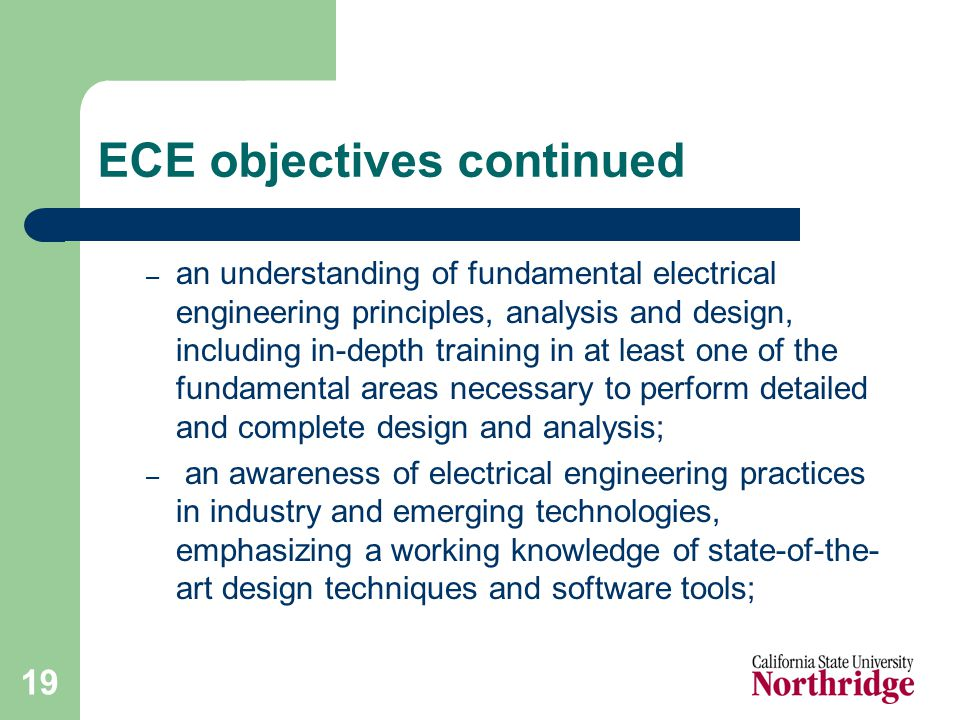 19 ECE objectives continued – an understanding of fundamental electrical engineering principles, analysis and design, including in-depth training in at least one of the fundamental areas necessary to perform detailed and complete design and analysis; – an awareness of electrical engineering practices in industry and emerging technologies, emphasizing a working knowledge of state-of-the- art design techniques and software tools;