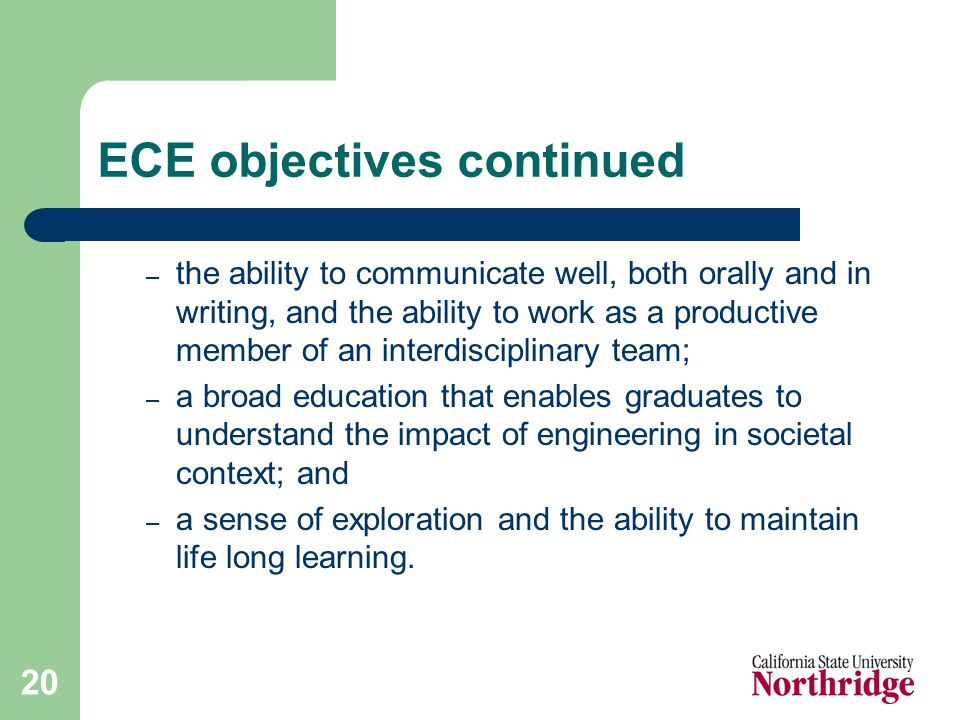 20 ECE objectives continued – the ability to communicate well, both orally and in writing, and the ability to work as a productive member of an interdisciplinary team; – a broad education that enables graduates to understand the impact of engineering in societal context; and – a sense of exploration and the ability to maintain life long learning.