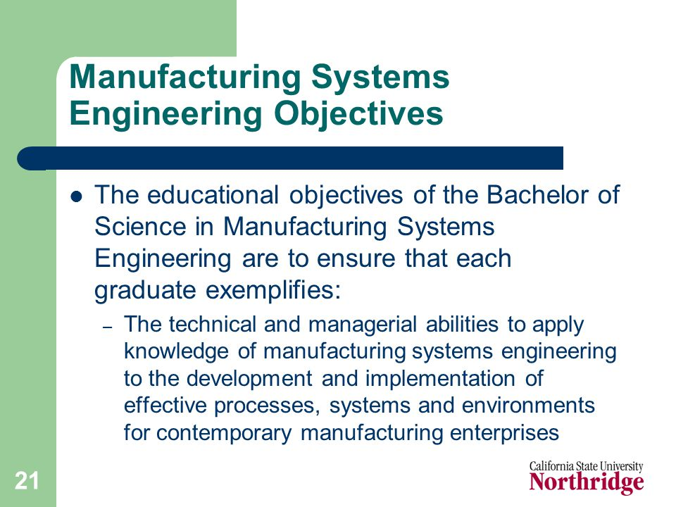 21 Manufacturing Systems Engineering Objectives The educational objectives of the Bachelor of Science in Manufacturing Systems Engineering are to ensure that each graduate exemplifies: – The technical and managerial abilities to apply knowledge of manufacturing systems engineering to the development and implementation of effective processes, systems and environments for contemporary manufacturing enterprises