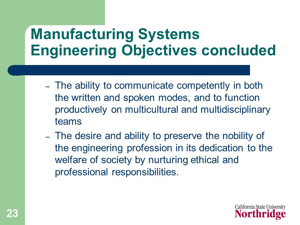 23 Manufacturing Systems Engineering Objectives concluded – The ability to communicate competently in both the written and spoken modes, and to function productively on multicultural and multidisciplinary teams – The desire and ability to preserve the nobility of the engineering profession in its dedication to the welfare of society by nurturing ethical and professional responsibilities.