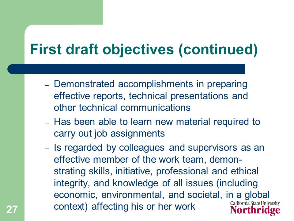 27 First draft objectives (continued) – Demonstrated accomplishments in preparing effective reports, technical presentations and other technical communications – Has been able to learn new material required to carry out job assignments – Is regarded by colleagues and supervisors as an effective member of the work team, demon- strating skills, initiative, professional and ethical integrity, and knowledge of all issues (including economic, environmental, and societal, in a global context) affecting his or her work