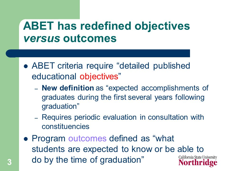 3 ABET has redefined objectives versus outcomes ABET criteria require detailed published educational objectives – New definition as expected accomplishments of graduates during the first several years following graduation – Requires periodic evaluation in consultation with constituencies Program outcomes defined as what students are expected to know or be able to do by the time of graduation