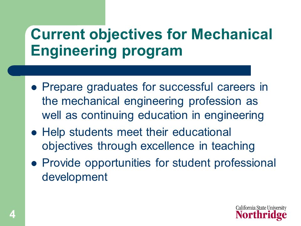 4 Current objectives for Mechanical Engineering program Prepare graduates for successful careers in the mechanical engineering profession as well as continuing education in engineering Help students meet their educational objectives through excellence in teaching Provide opportunities for student professional development