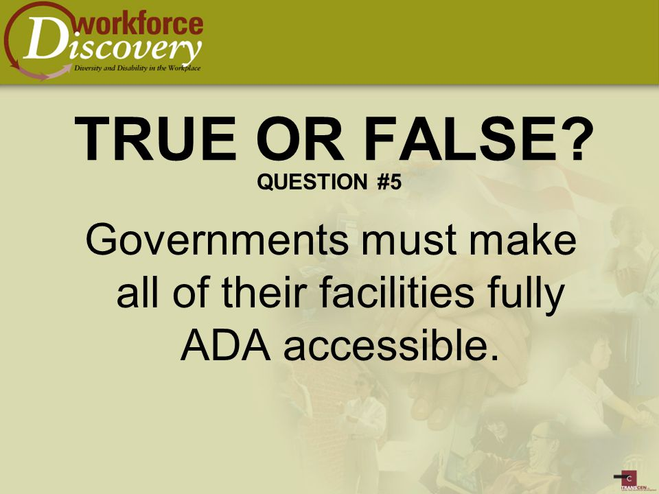 Governments must make all of their facilities fully ADA accessible. TRUE OR FALSE QUESTION #5