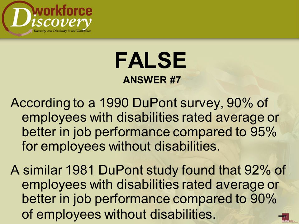 According to a 1990 DuPont survey, 90% of employees with disabilities rated average or better in job performance compared to 95% for employees without disabilities.