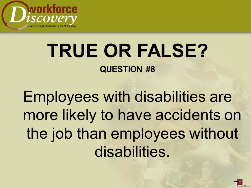 Employees with disabilities are more likely to have accidents on the job than employees without disabilities.
