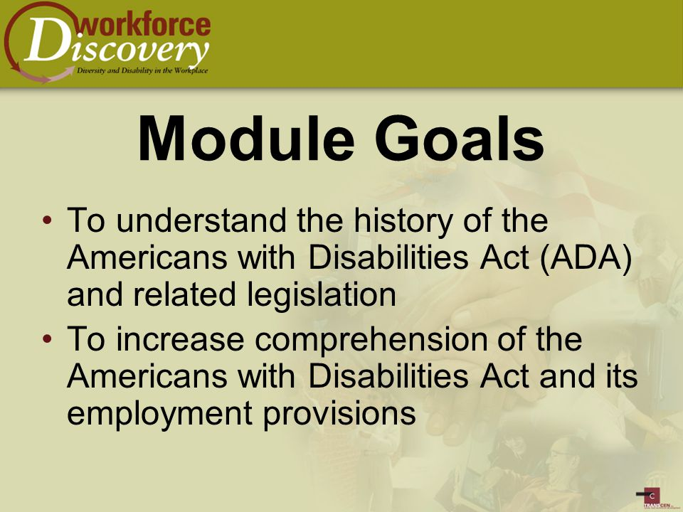 Module Goals To understand the history of the Americans with Disabilities Act (ADA) and related legislation To increase comprehension of the Americans with Disabilities Act and its employment provisions
