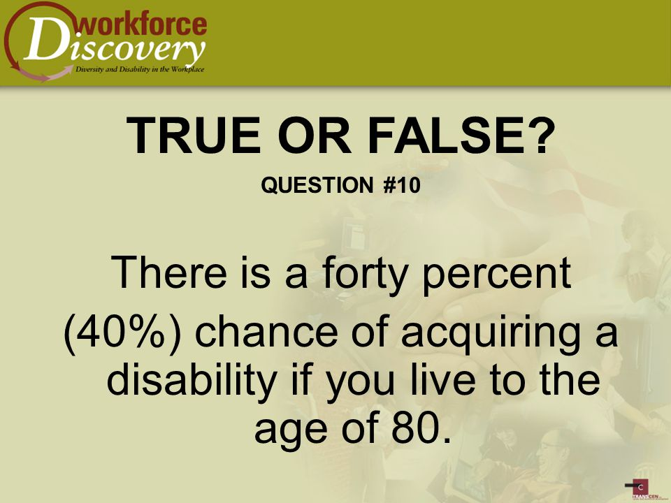 There is a forty percent (40%) chance of acquiring a disability if you live to the age of 80.