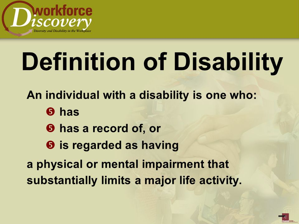 Definition of Disability An individual with a disability is one who:  has  has a record of, or  is regarded as having a physical or mental impairment that substantially limits a major life activity.