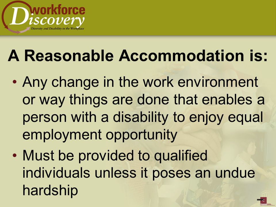 A Reasonable Accommodation is: Any change in the work environment or way things are done that enables a person with a disability to enjoy equal employment opportunity Must be provided to qualified individuals unless it poses an undue hardship
