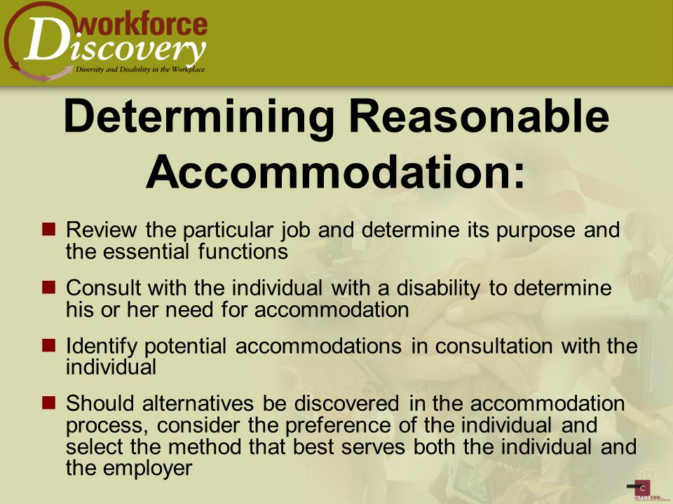 Determining Reasonable Accommodation: Review the particular job and determine its purpose and the essential functions Consult with the individual with a disability to determine his or her need for accommodation Identify potential accommodations in consultation with the individual Should alternatives be discovered in the accommodation process, consider the preference of the individual and select the method that best serves both the individual and the employer