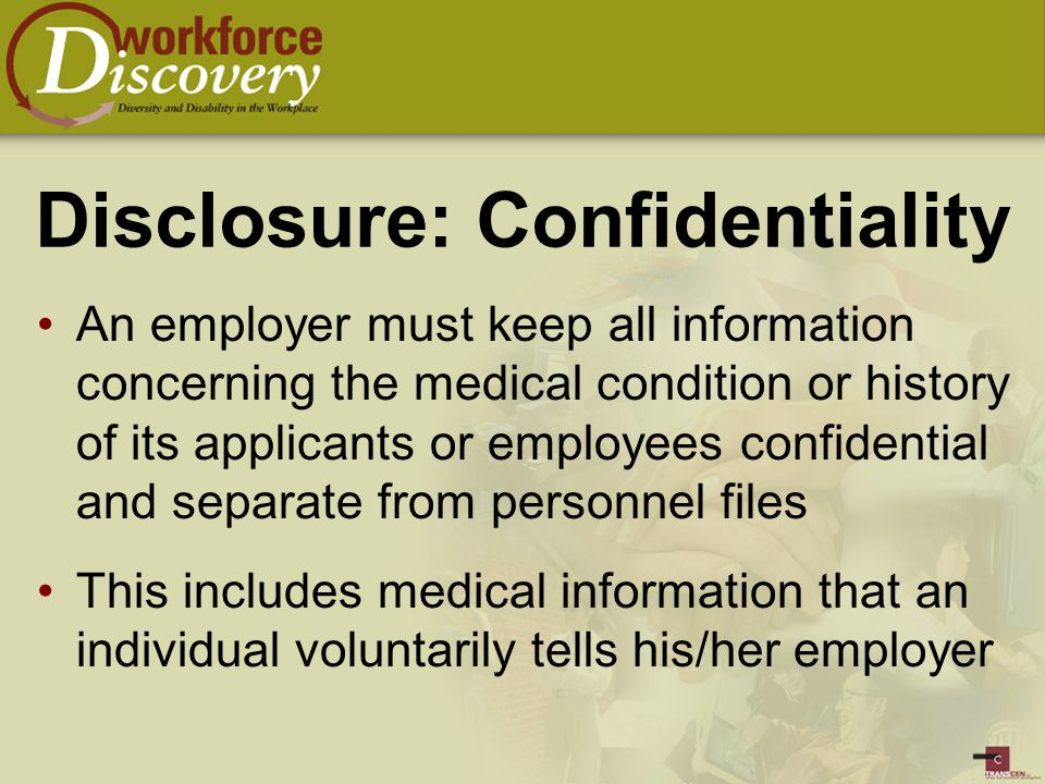 Disclosure: Confidentiality An employer must keep all information concerning the medical condition or history of its applicants or employees confidential and separate from personnel files This includes medical information that an individual voluntarily tells his/her employer
