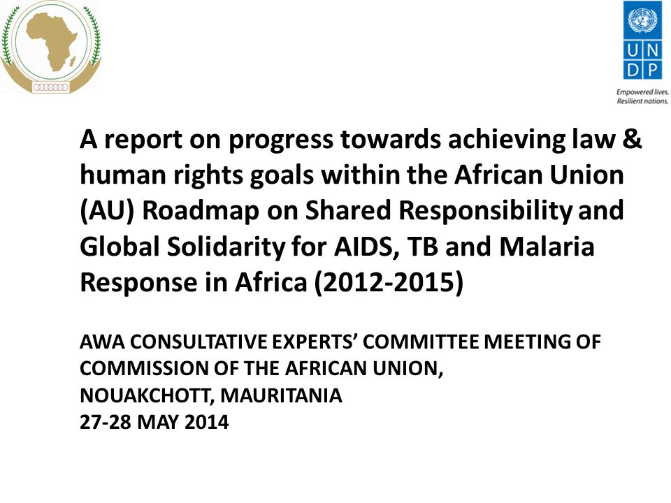 A report on progress towards achieving law & human rights goals within the African Union (AU) Roadmap on Shared Responsibility and Global Solidarity for AIDS, TB and Malaria Response in Africa ( ) AWA CONSULTATIVE EXPERTS' COMMITTEE MEETING OF COMMISSION OF THE AFRICAN UNION, NOUAKCHOTT, MAURITANIA MAY 2014