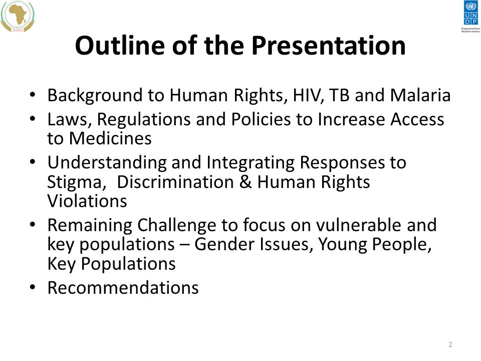 Outline of the Presentation Background to Human Rights, HIV, TB and Malaria Laws, Regulations and Policies to Increase Access to Medicines Understanding and Integrating Responses to Stigma, Discrimination & Human Rights Violations Remaining Challenge to focus on vulnerable and key populations – Gender Issues, Young People, Key Populations Recommendations 2