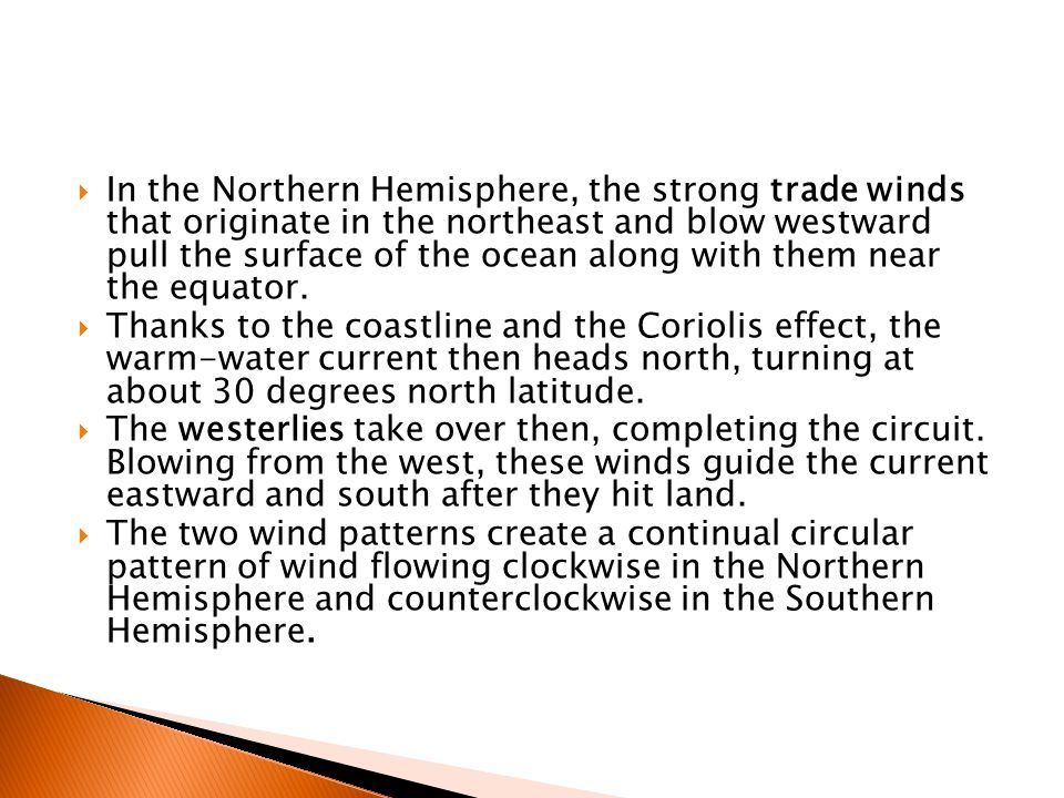  In the Northern Hemisphere, the strong trade winds that originate in the northeast and blow westward pull the surface of the ocean along with them near the equator.