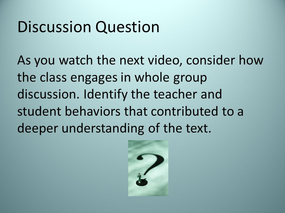 Discussion Question As you watch the next video, consider how the class engages in whole group discussion.