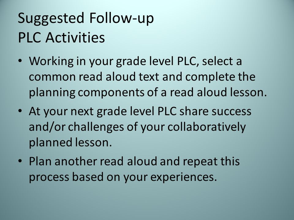 Suggested Follow-up PLC Activities Working in your grade level PLC, select a common read aloud text and complete the planning components of a read aloud lesson.