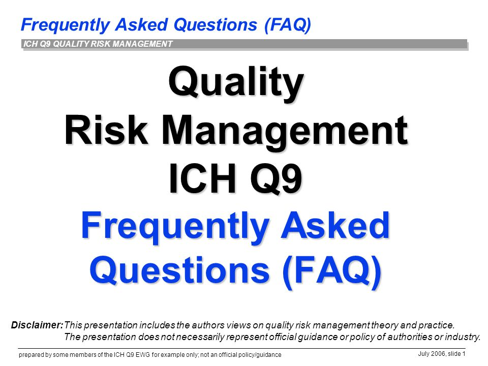 Frequently Asked Questions (FAQ) prepared by some members of the ICH Q9 EWG for example only; not an official policy/guidance July 2006, slide 1 ICH Q9 QUALITY RISK MANAGEMENT Quality Risk Management ICH Q9 Frequently Asked Questions (FAQ) Disclaimer:This presentation includes the authors views on quality risk management theory and practice.