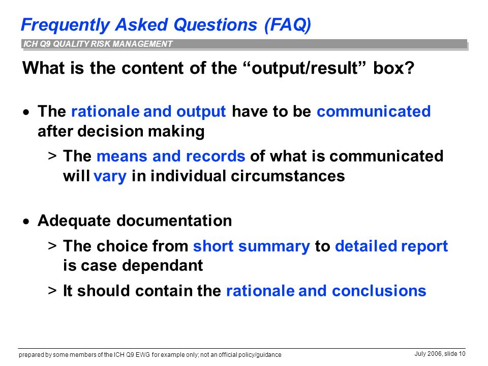 Frequently Asked Questions (FAQ) prepared by some members of the ICH Q9 EWG for example only; not an official policy/guidance July 2006, slide 10 ICH Q9 QUALITY RISK MANAGEMENT What is the content of the output/result box.