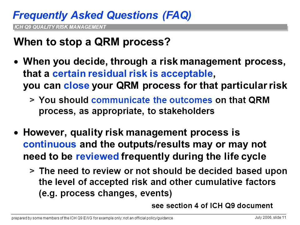 Frequently Asked Questions (FAQ) prepared by some members of the ICH Q9 EWG for example only; not an official policy/guidance July 2006, slide 11 ICH Q9 QUALITY RISK MANAGEMENT When to stop a QRM process.