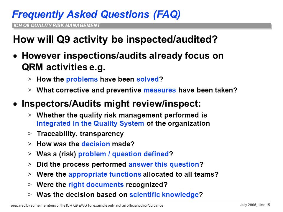 Frequently Asked Questions (FAQ) prepared by some members of the ICH Q9 EWG for example only; not an official policy/guidance July 2006, slide 15 ICH Q9 QUALITY RISK MANAGEMENT How will Q9 activity be inspected/audited.