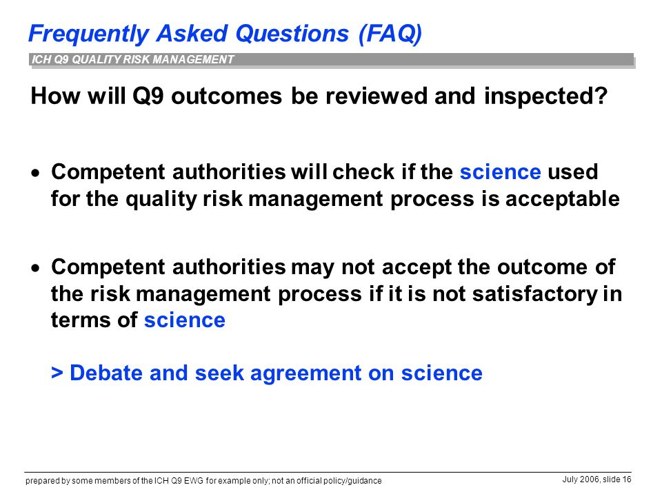 Frequently Asked Questions (FAQ) prepared by some members of the ICH Q9 EWG for example only; not an official policy/guidance July 2006, slide 16 ICH Q9 QUALITY RISK MANAGEMENT How will Q9 outcomes be reviewed and inspected.