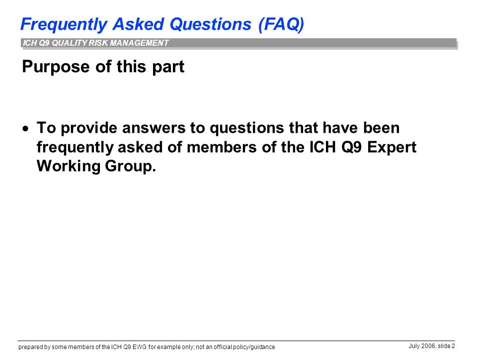 Frequently Asked Questions (FAQ) prepared by some members of the ICH Q9 EWG for example only; not an official policy/guidance July 2006, slide 2 ICH Q9 QUALITY RISK MANAGEMENT Purpose of this part  To provide answers to questions that have been frequently asked of members of the ICH Q9 Expert Working Group.