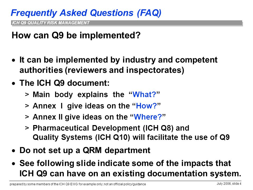 Frequently Asked Questions (FAQ) prepared by some members of the ICH Q9 EWG for example only; not an official policy/guidance July 2006, slide 4 ICH Q9 QUALITY RISK MANAGEMENT How can Q9 be implemented.