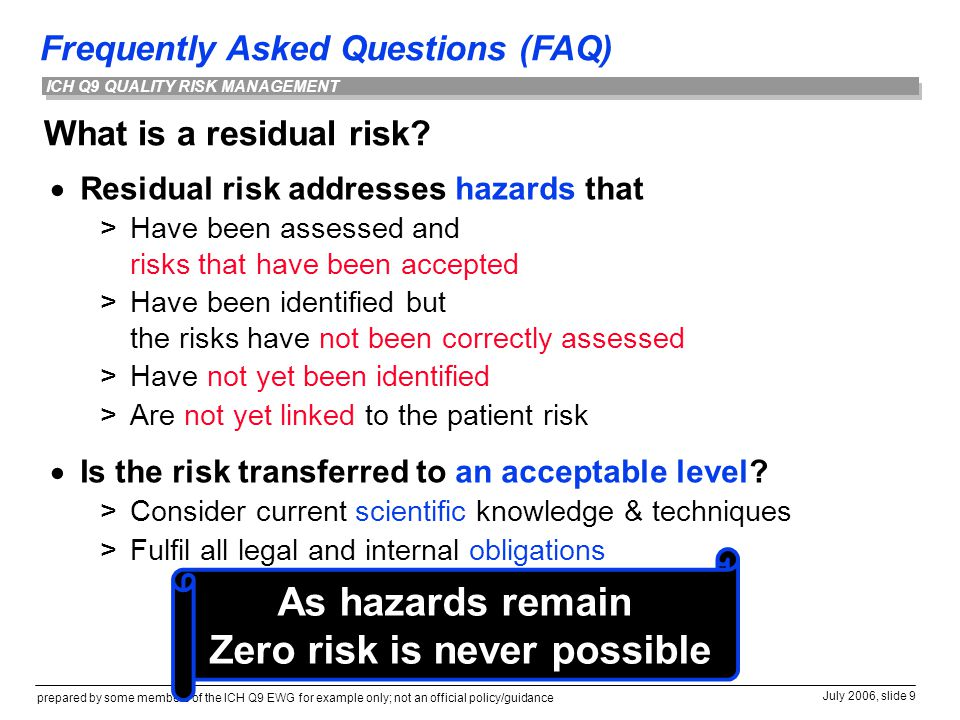 Frequently Asked Questions (FAQ) prepared by some members of the ICH Q9 EWG for example only; not an official policy/guidance July 2006, slide 9 ICH Q9 QUALITY RISK MANAGEMENT What is a residual risk.
