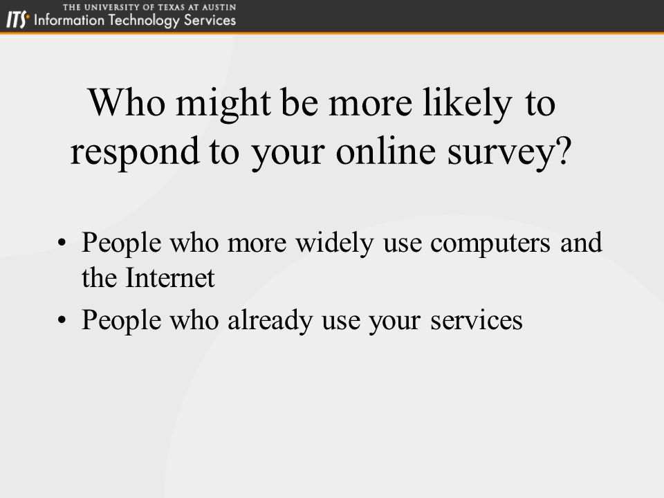Who might be more likely to respond to your online survey.