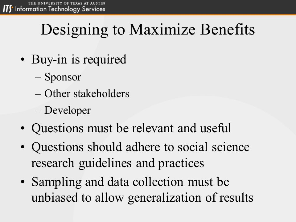 Designing to Maximize Benefits Buy-in is required –Sponsor –Other stakeholders –Developer Questions must be relevant and useful Questions should adhere to social science research guidelines and practices Sampling and data collection must be unbiased to allow generalization of results