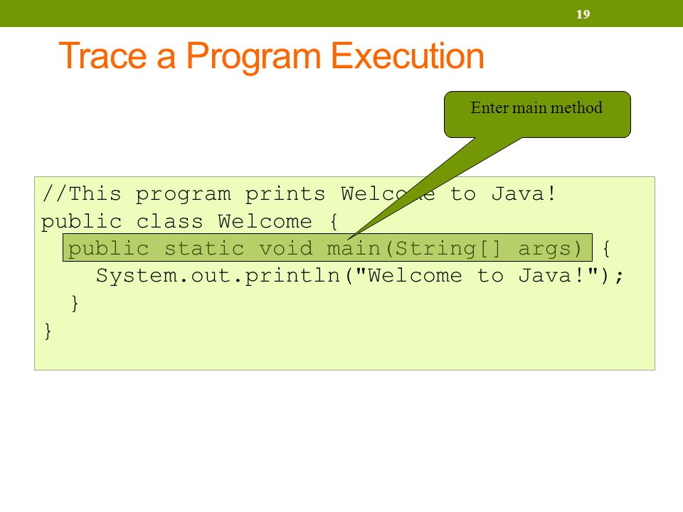 Trace a Program Execution 19 //This program prints Welcome to Java.