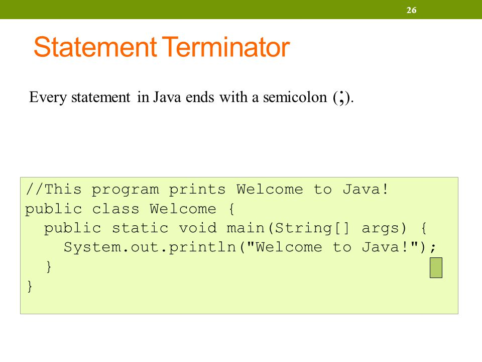 Statement Terminator 26 //This program prints Welcome to Java.