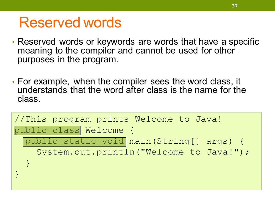 Reserved words Reserved words or keywords are words that have a specific meaning to the compiler and cannot be used for other purposes in the program.