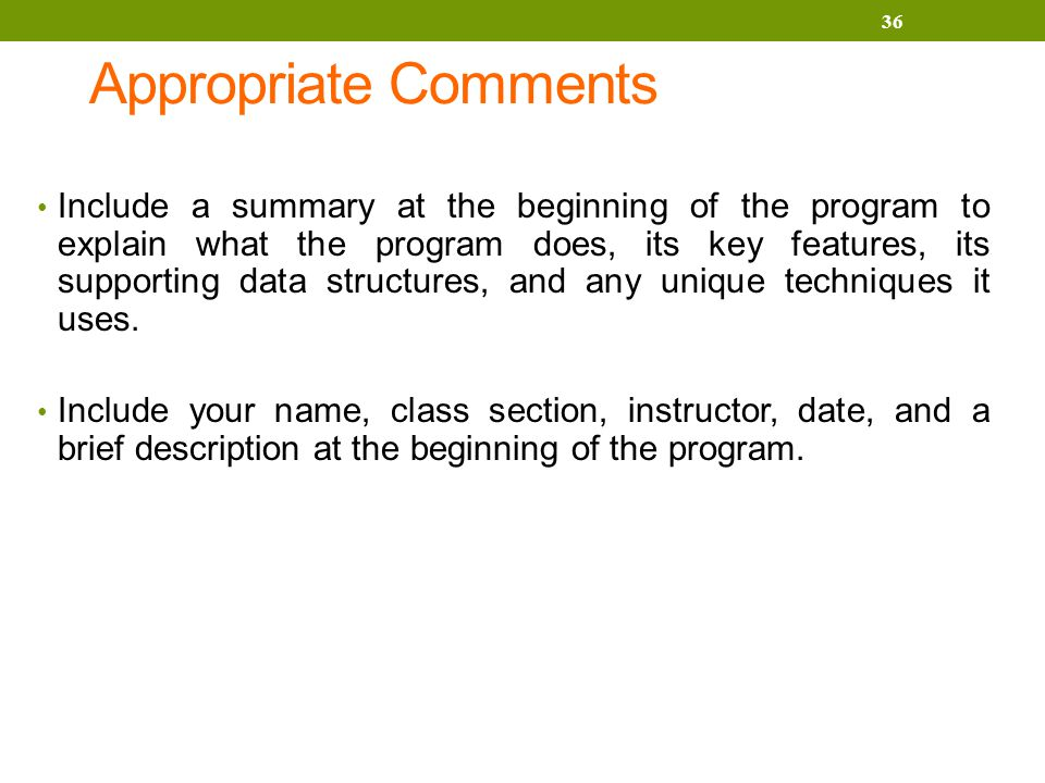 Appropriate Comments Include a summary at the beginning of the program to explain what the program does, its key features, its supporting data structures, and any unique techniques it uses.