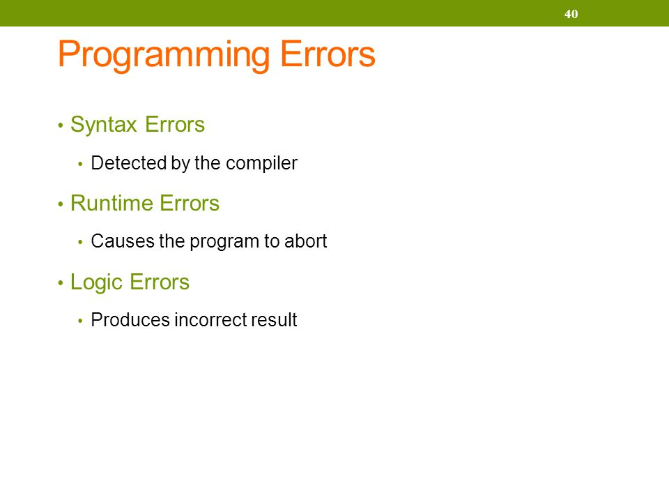 Programming Errors Syntax Errors Detected by the compiler Runtime Errors Causes the program to abort Logic Errors Produces incorrect result 40