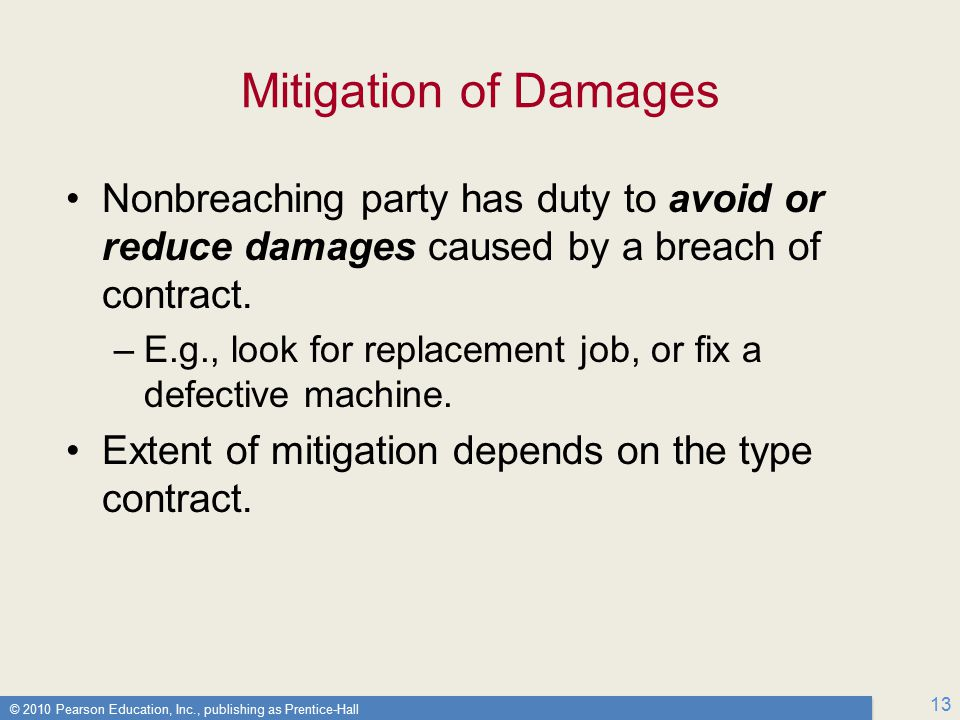 © 2010 Pearson Education, Inc., publishing as Prentice-Hall 13 Mitigation of Damages Nonbreaching party has duty to avoid or reduce damages caused by a breach of contract.