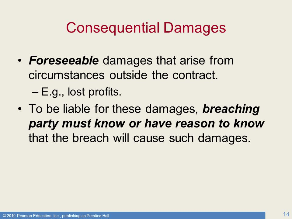 © 2010 Pearson Education, Inc., publishing as Prentice-Hall 14 Consequential Damages Foreseeable damages that arise from circumstances outside the contract.