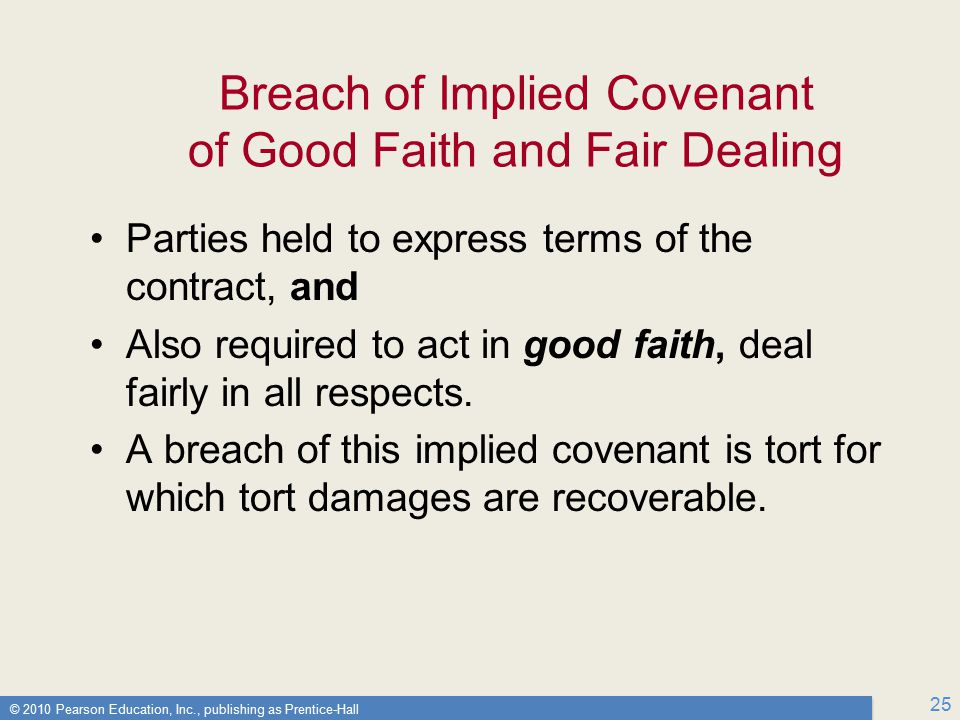 © 2010 Pearson Education, Inc., publishing as Prentice-Hall 25 Breach of Implied Covenant of Good Faith and Fair Dealing Parties held to express terms of the contract, and Also required to act in good faith, deal fairly in all respects.