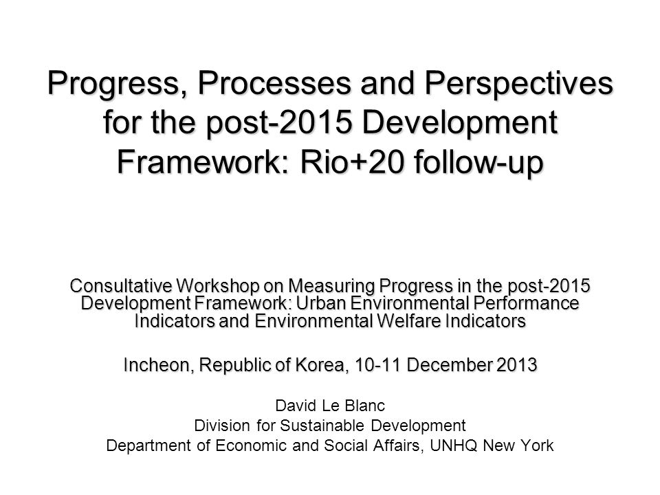 Progress, Processes and Perspectives for the post-2015 Development Framework: Rio+20 follow-up Consultative Workshop on Measuring Progress in the post-2015 Development Framework: Urban Environmental Performance Indicators and Environmental Welfare Indicators Incheon, Republic of Korea, December 2013 David Le Blanc Division for Sustainable Development Department of Economic and Social Affairs, UNHQ New York